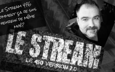 Le Stream 476 – Comment ça je suis heureux de même moé??
