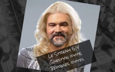 Le Stream 514 – Question idiote, réponses idiotes