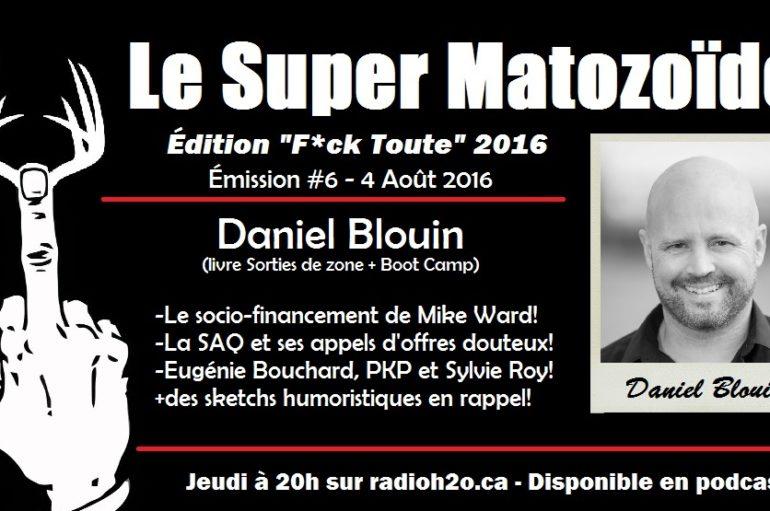 Le Super Matozoïde – Édition «F*ck Toute» #6 avec Daniel Blouin – 4 août 2016
