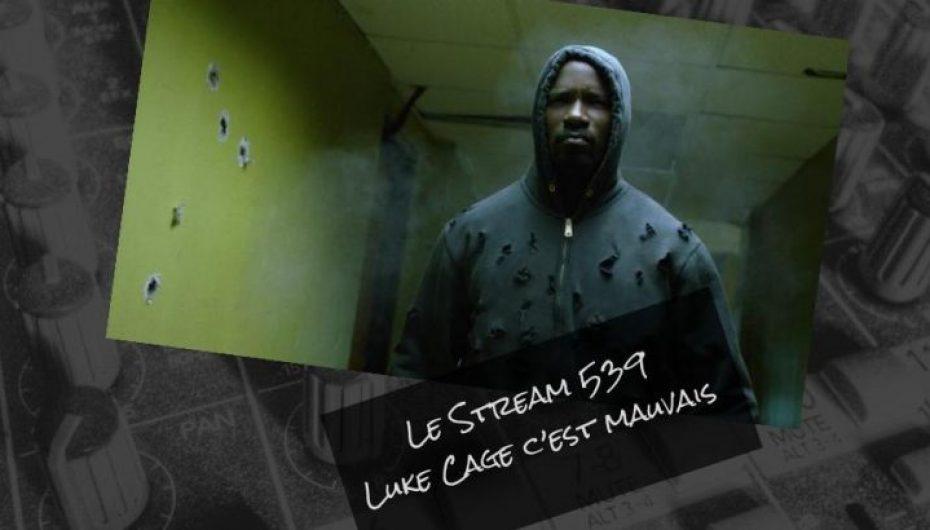 Le Stream 539 – Luke Cage c'est mauvais