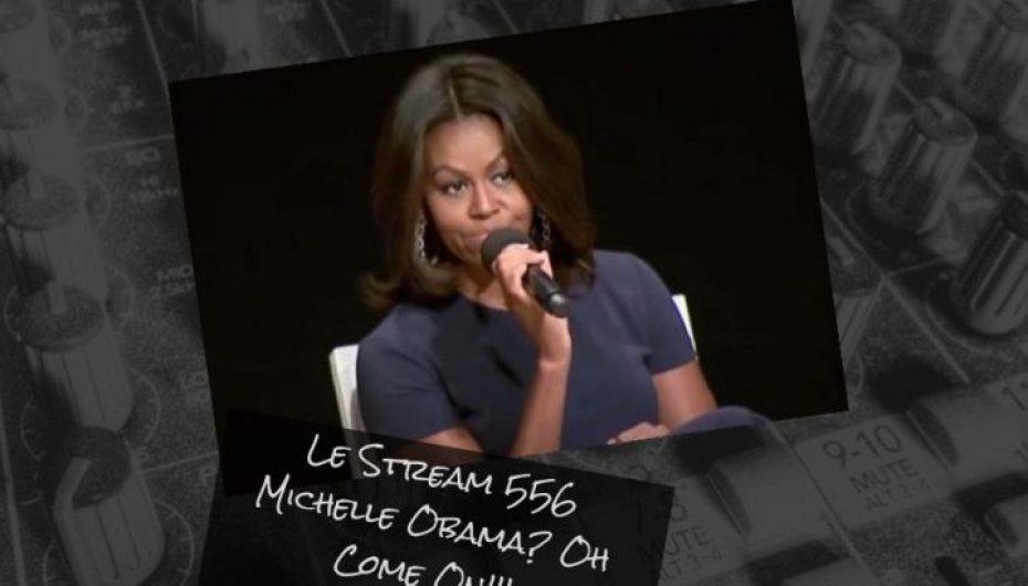 Le Stream 556 – Michelle Obama comme présidente? OH COME ON!!