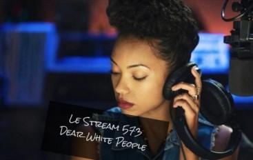 Le Stream 573 – Dear White People
