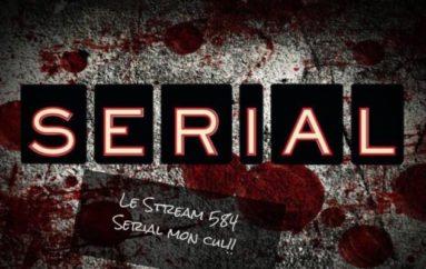 Le Stream 584 – Serial Mon Cul!!