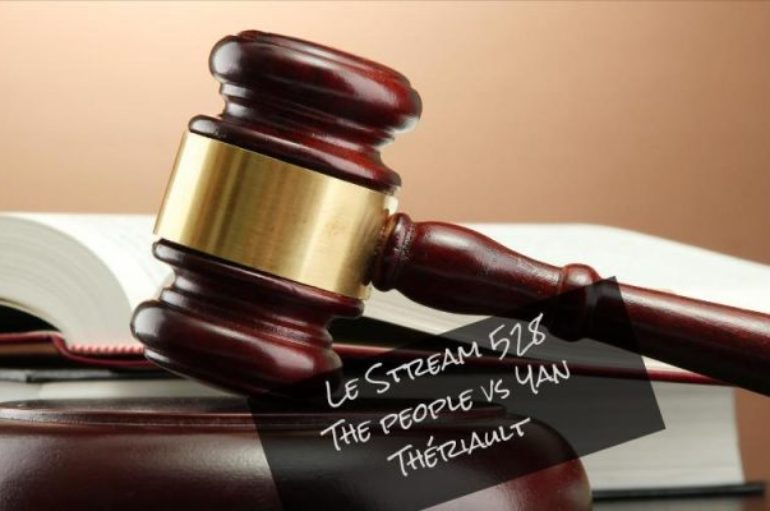 Le Stream 528 – The people vs Yan Thériault