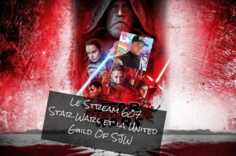 Le Stream 607 – Star Wars et la United Guild Of SJW