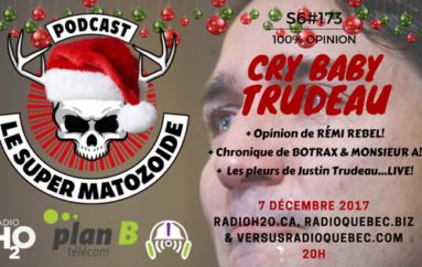 Le Super Matozoïde – S6#173 – Cry Baby Trudeau – 7 décembre 2017
